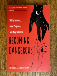 Becoming Dangerous: Witchy Femmes, Queer Conjurers, and Magical Rebels edited by Katie West & Jasmine Elliott
