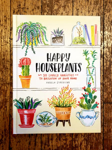 Happy Houseplants: 30 Lovely Varieties to Brighten Up Your Home by Angela Staehling