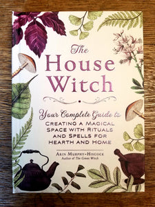 The House Witch: Your Complete Guide to Creating a Magical Space with Rituals and Spells for Hearth and Home by Arin Murphy-Hiscock