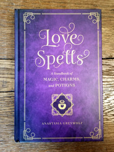 Love Spells: A Handbook of Magic, Charms, and Potions by Anastasia Greywolf