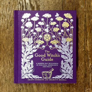 The Good Witch's Guide: A Modern-Day Wiccapedia of Magickal Ingredients and Spells by Shawn Robbins & Charity Bedell