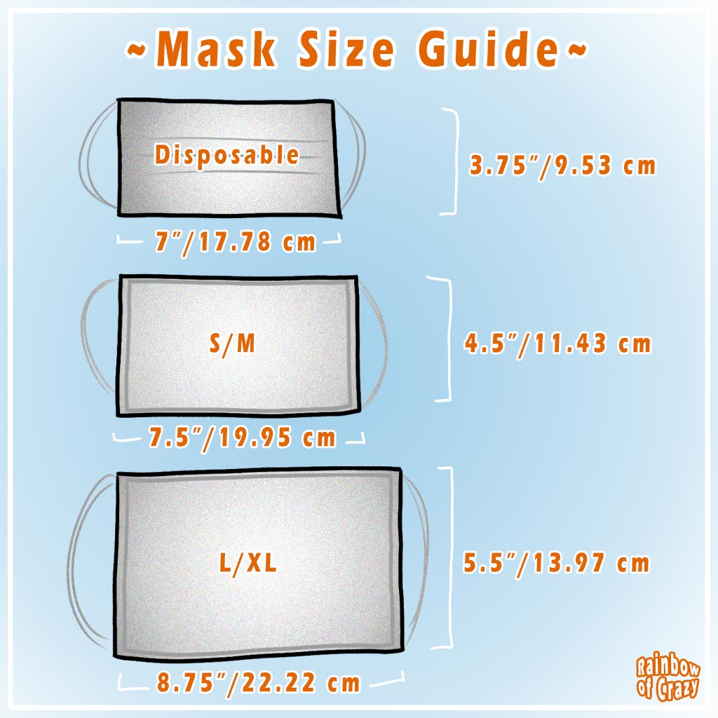 Face mask sizing guide. Disposable masks: 3.75 x 7 inches. S/M: 4.5 x 7.5 inches. L/XL: 5.5 x 8.75 inches