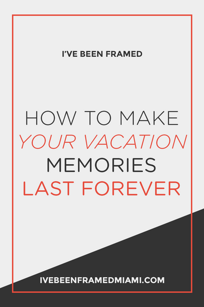 How To Make Your Vacation Memories Last Forever