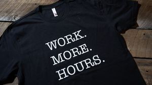 Work. More. Hours. T Shirt - Multiple Colors