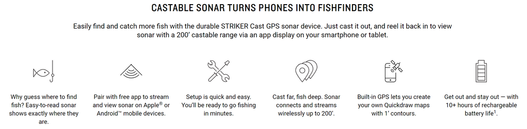 Easy-to-use STRIKER Cast device streams and displays sonar on a simple phone app interface. Setup is a snap. And scans of fish and structure locations are easy to interpret. Download the free app for your Apple or Android smart devices. Pair it with the STRIKER Cast sonar unit. Now go fishing. STRIKER Cast GPS sonar works in freshwater or saltwater (and even for ice fishing) to show you fish and structure in crisp detail. You can use it to check water temperature as well. Built-in GPS provides the ability to create custom Quickdraw fishing maps with 1' contours, so you can remember (and maybe share) where you found that great fishing spot. Select from easy-to-interpret traditional 2-D sonar and ice fishing flasher modes, with setting adjustments for gain, range and more. To make using sonar even simpler, turn on fish icons to view graphic images of fish targets and their depth readings, so you'll know exactly where to drop your line. This durable, lightweight sonar device is built to last and easy to cast, using a 20 lb test weight or higher fishing line. It's also water-resistant to IPX6 and IPX7 standards. How long can you fish? The internal, USB-rechargeable battery lets you go for more than 10 hours between charges
