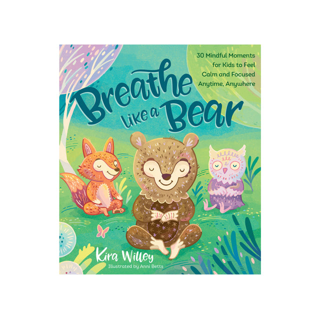 Breathe Like a Bear 30 Mindful Moments for Kids to Feel Calm and Focused Anytime, Anywhere