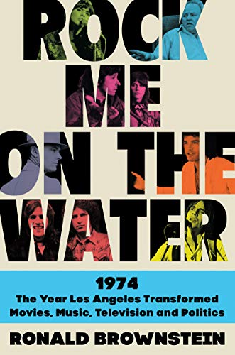 Rock Me on the Water: 1974-The Year Los Angeles Transformed Movies, Music, Television, and Politics