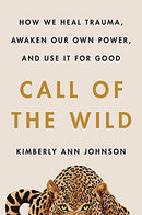 Call of the Wild: How We Heal Trauma, Awaken Our Own Power, and Use It for Good