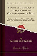 Reports of Cases Argued and Adjudged in the Court of Appeals of Texas, Vol. 27: During the Galveston Term, 1889, and the First Two Months of the Austi