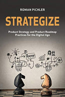 Strategize: Product Strategy and Product Roadmap Practices for the Digital Age