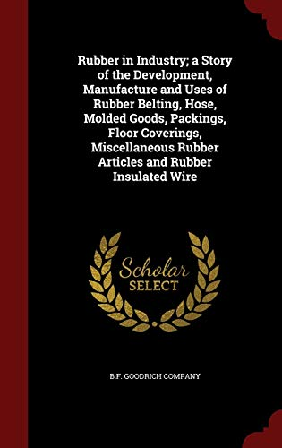 Rubber in Industry; A Story of the Development, Manufacture and Uses of Rubber Belting, Hose, Molded Goods, Packings, Floor Coverings, Miscellaneous R
