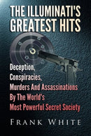 Illuminati's Greatest Hits: Deception, Conspiracies, Murders And Assassinations By The World's Most Powerful Secret Society
