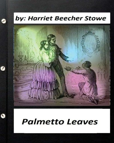 Palmetto Leaves. by Harriet Beecher Stowe (World's Classics) (Illustrated)