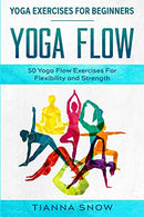 Yoga Exercises For Beginners: Yoga Flow! - 50 Yoga Flow Exercises For Flexibility and Strength