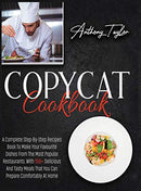 Copycat Cookbook: A Complete Step-By-Step Recipes Book To Make Your Favourite Dishes From The Most Popular Restaurants. With 150 + Delic