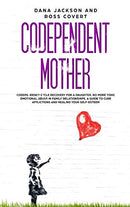 Codependent Mother: Codependency Cycle Recovery for a Daughter. No more Toxic Emotional Abuse in Family Relationships. A Guide to Cure Aff