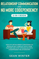 Relationship Communication and No More Codependency 2-in-1 Book: Healthy Detachment Strategies to Resolve Any Conflict with Your Partner and Stop Stru