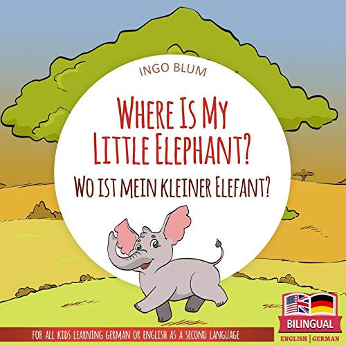 Where Is My Little Elephant? - Wo ist mein kleiner Elefant?: English German Bilingual Children's picture Book