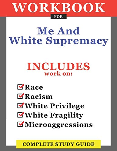 Workbook For Me And White Supremacy: Includes Work On Race, Racism, White Privilege, White Fragility, Microaggressions: Complete Study Guide