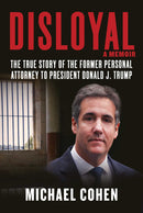 Disloyal : A Memoir: The True Story of the Former Personal Attorney to President Donald J. Trump