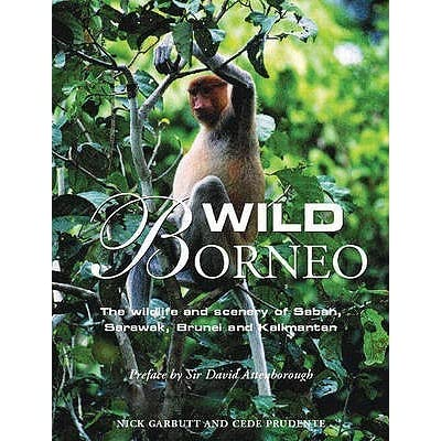 Wild Borneo The Wildlife and Scenery of Sabah, Sarawak, Brunei, and Kalimantan