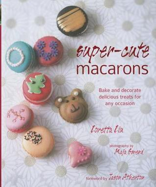 Super-cute Macarons: Bake and decorate for any occasion