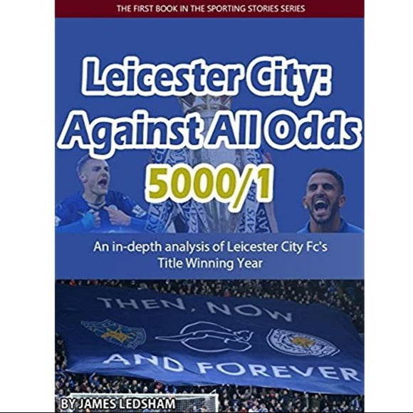 Leicester City 2015/16: Against All Odds (5000/1): Leicester City Fc's Title Winning Year