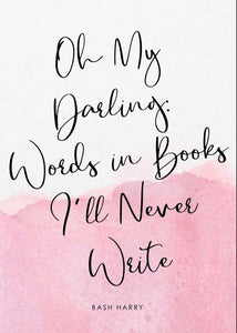 Oh My Darling: Words in Books I'll Never Write By Bash Harry