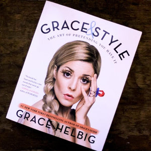 Grace & Style: The Art of Pretending You Have It by Grace Helbig