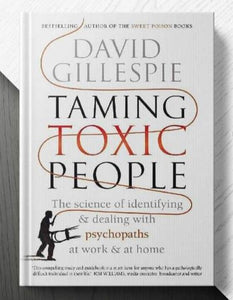 Taming Toxic People: The Science of Identifying and Dealing with Psychopaths