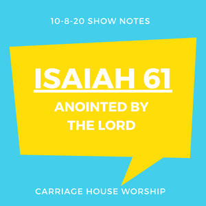 Show Notes 10-8-20 - Isaiah 61 - Anointed by the Lord