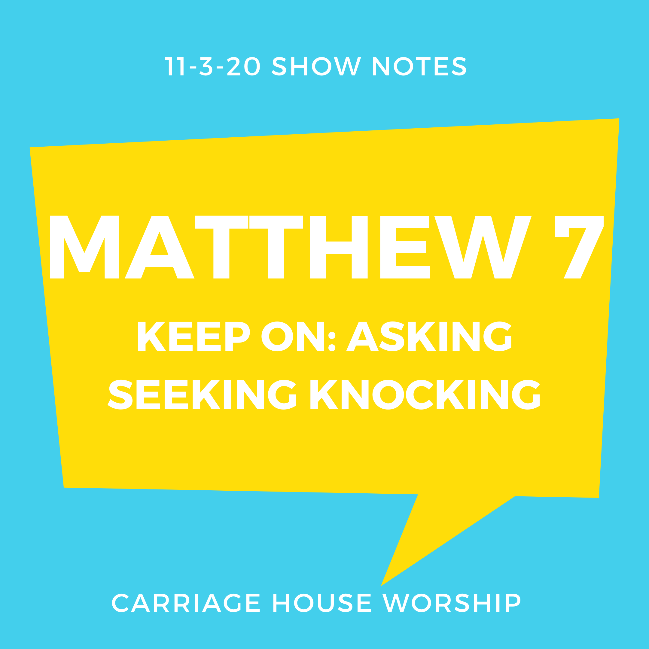 Show Notes - 11-3-20 Matthew 7 Keep On Asking Seeking Knocking