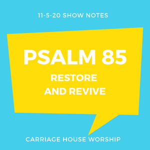 Show Notes - 11-5-20 Psalm 85 Restore and Revive