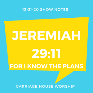 Show Notes - 12-31-20 Jeremiah 29:11 For I Know the Plans