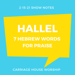 Show Notes - 2-15-21 Hallel - 7 Hebrew Words for Praise