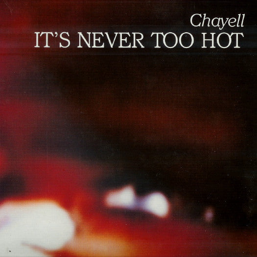 Chayell - Its Never Too Hot (Vinyle Neuf)