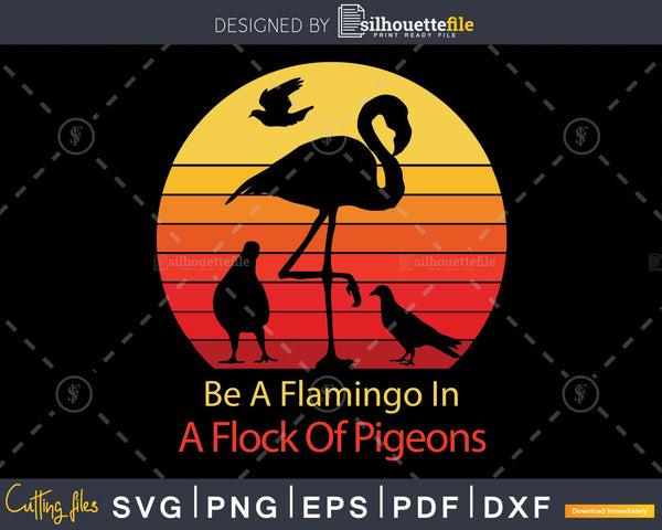 Be A Flamingo In Flock Of Pigeons Retro Sassy cut svg