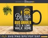 Be nice to the bus driver it's a long walk home Svg Design