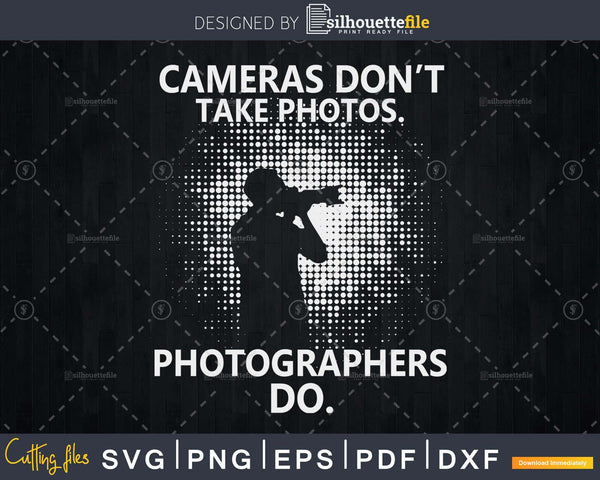 Cameras don't take photos photographers do svg cut files