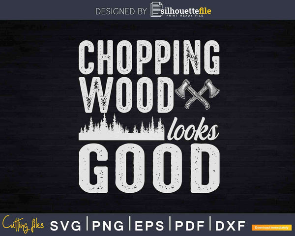 Chopping Wood and Looking Good Svg T-Shirt Design