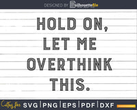 Funny Hold On Let Me Overthink This svg dxf cut out shirt