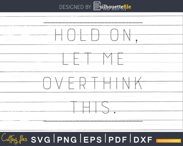 Funny Hold On Let Me Overthink This svg dxf cut shirt design