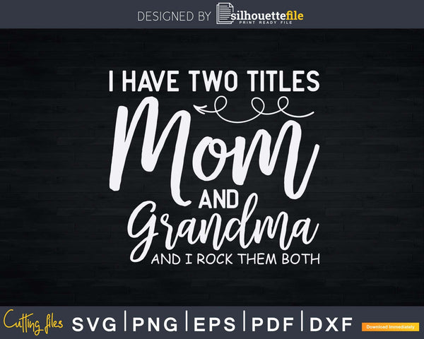 I Have Two Titles Mom And Grandma Svg Funny Print-Ready Cut