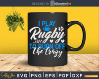 I Play Rugby To Burn Off The Crazy Funny Player Svg Cricut