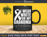 I Wear White For My Grandma Lung Cancer Awareness Svg