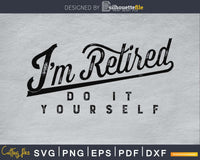 I'm Retired Do It Yourself Cricut svg cut digital files