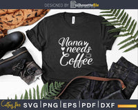 Nana Needs Coffee Svg Dxf Png Cricut Cutting Files
