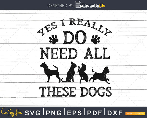 Need All These Dogs Gift For Dog Lover Rescue svg png cut