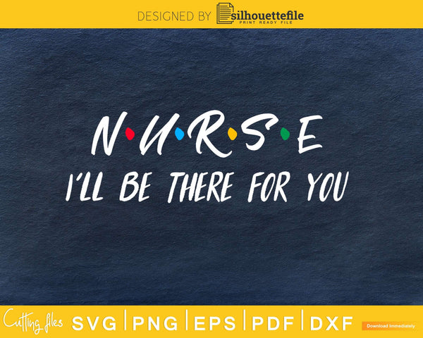 Nurse I'll Be There For You svg cricut cut digital files