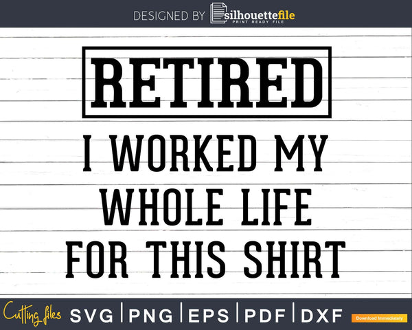 Retired I Worked My Whole Life For This Shirt Svg Dxf Png